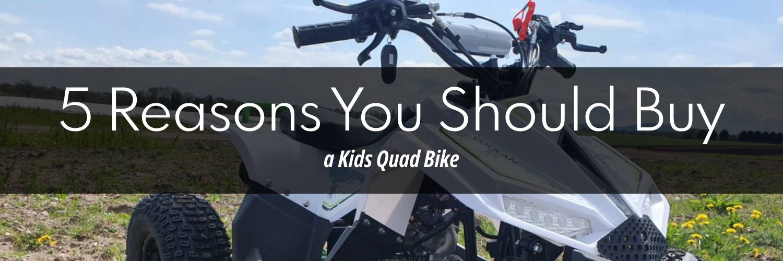 5 Reasons You Should Buy A Kids Quad Bike